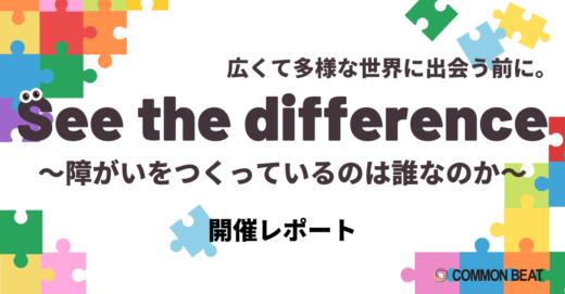 広くて多様な世界に出会う前に。「See the difference〜障がいをつくっているのは誰なのか〜」開催レポート