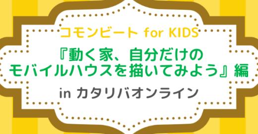 コモンビート for KIDS「動く家、自分だけのモバイルハウスを描いてみよう」編  in カタリバオンライン