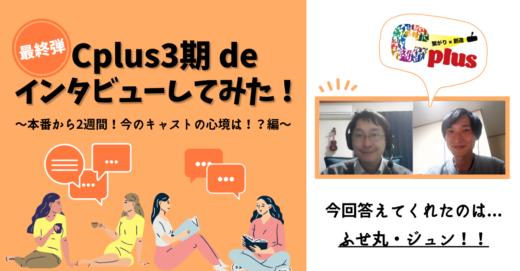 Cplus3期deインタビューしてみた!〜Cplus Liveから2週間!今のキャストの心境は!?編〜