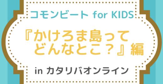 コモンビート for KIDS「かけろまじまってどんなとこ?」編 in カタリバオンライン
