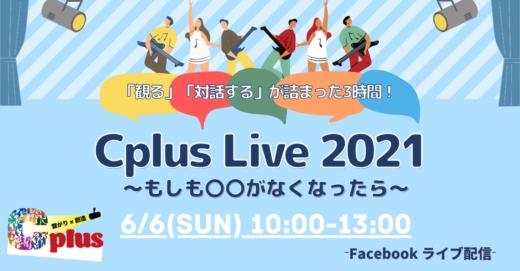対話から生まれたオムニバスショー!6/6(日) Cplus Live 2021 〜もしも◯◯がなくなったら〜オンライン観覧受付開始!