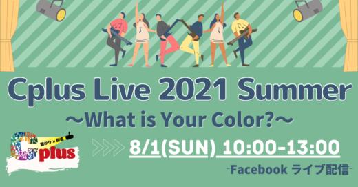 対話から生まれたオムニバスショー!8/1(日) Cplus Live 2021 Summer 〜What is Your Color?〜オンライン観覧受付開始!