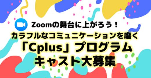 Zoomの舞台に上がろう!カラフルなコミュニケーションを磨く「Cplus(シープラス)」プログラムキャスト募集!