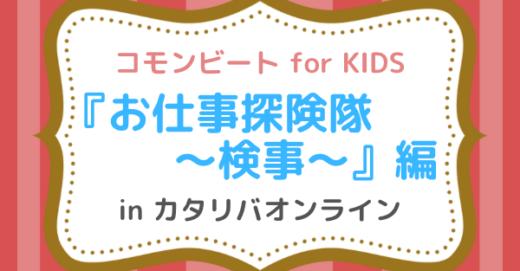 コモンビート for KIDS「お仕事探険隊〜検事〜」編  in カタリバオンライン