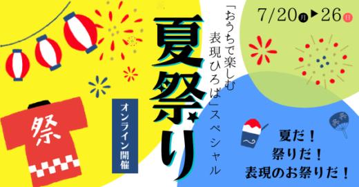 7/20(月)-26(日)開催!おうちで楽しむ「表現ひろば」夏祭りスペシャル!