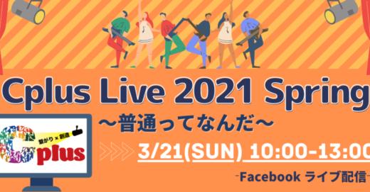 対話から生まれたオムニバスショー!3月21日(日) 「Cplus Live 2021 Spring 〜普通ってなんだ〜」オンライン観覧受付開始!