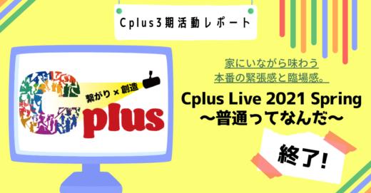 家にいながら味わう本番の緊張感と臨場感。「Cplus Live 2021 Spring〜普通ってなんだ〜」終了!